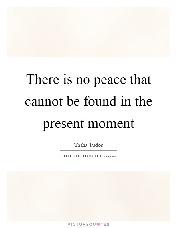 There is no peace that cannot be found in the present moment Picture Quote #1