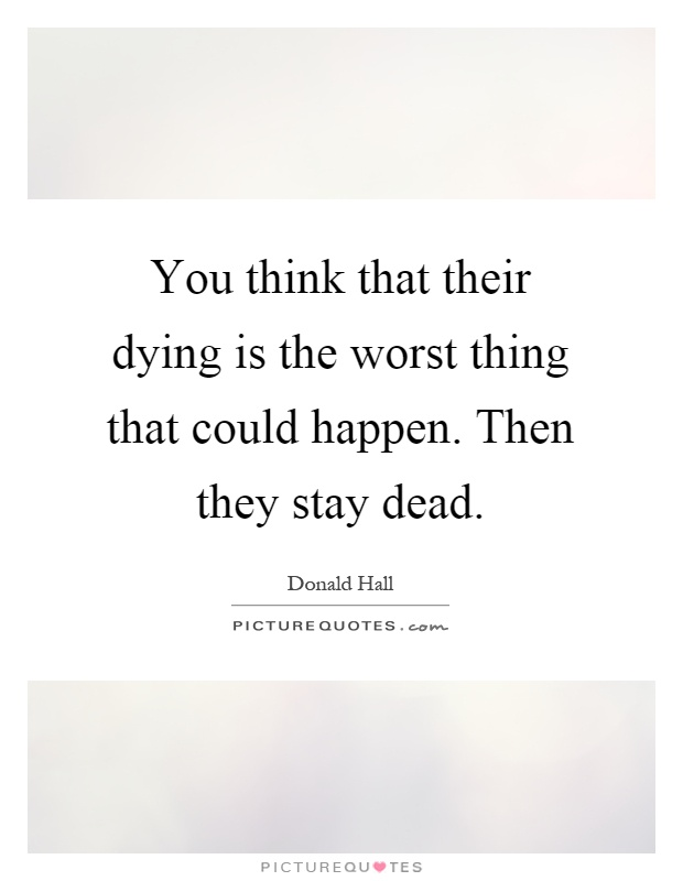 You think that their dying is the worst thing that could happen. Then they stay dead Picture Quote #1