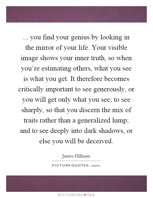 ... you find your genius by looking in the mirror of your life. Your visible image shows your inner truth, so when you're estimating others, what you see is what you get. It therefore becomes critically important to see generously, or you will get only what you see; to see sharply, so that you discern the mix of traits rather than a generalized lump; and to see deeply into dark shadows, or else you will be deceived Picture Quote #1