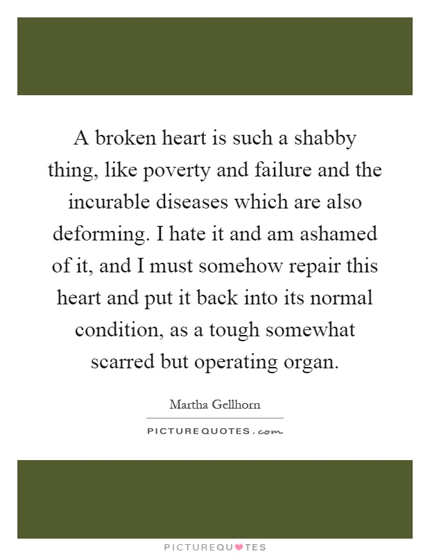 A broken heart is such a shabby thing, like poverty and failure and the incurable diseases which are also deforming. I hate it and am ashamed of it, and I must somehow repair this heart and put it back into its normal condition, as a tough somewhat scarred but operating organ Picture Quote #1