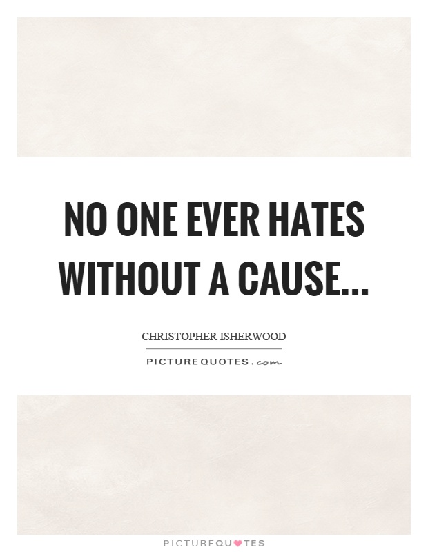 No one ever hates without a cause Picture Quote #1