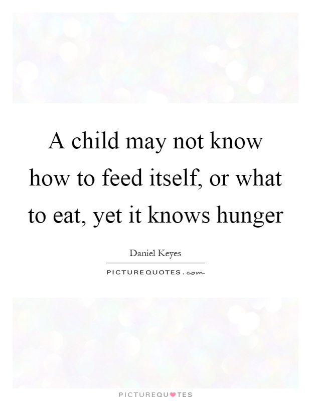 A child may not know how to feed itself, or what to eat, yet it knows hunger Picture Quote #1