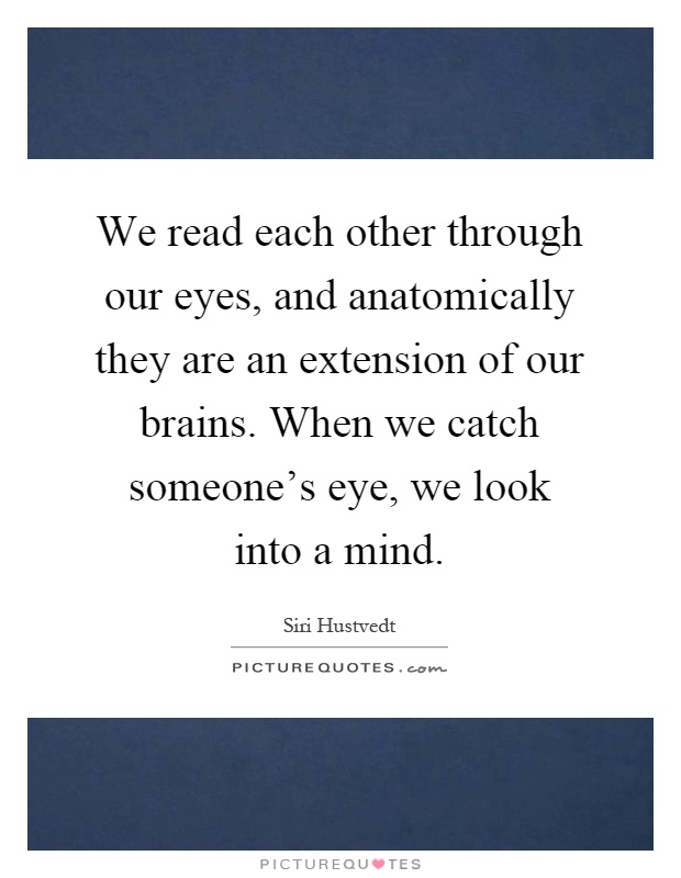 We read each other through our eyes, and anatomically they are an extension of our brains. When we catch someone's eye, we look into a mind Picture Quote #1