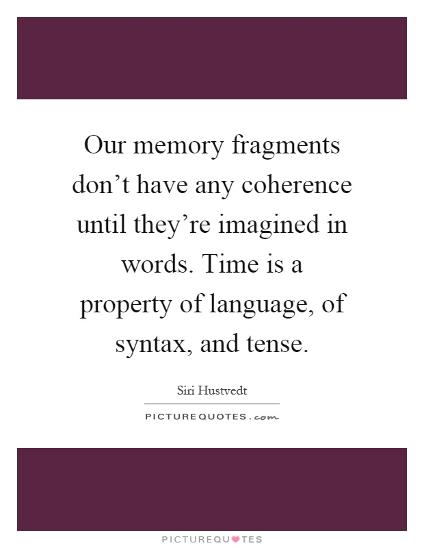 Our memory fragments don't have any coherence until they're imagined in words. Time is a property of language, of syntax, and tense Picture Quote #1