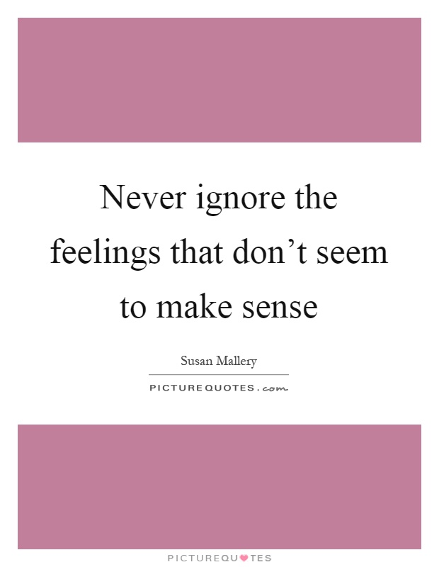 Never ignore the feelings that don't seem to make sense Picture Quote #1