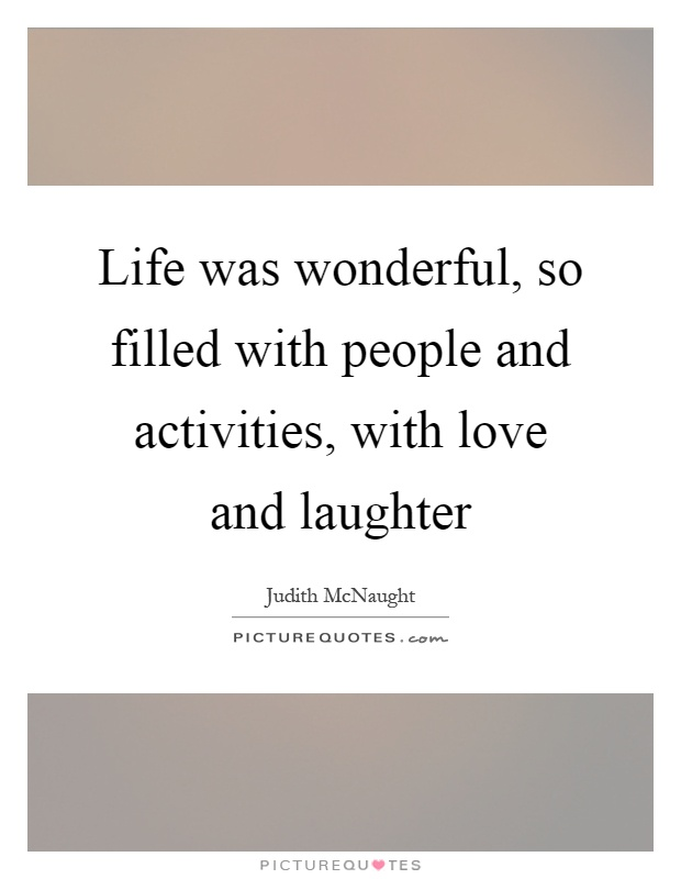 Life was wonderful, so filled with people and activities, with love and laughter Picture Quote #1