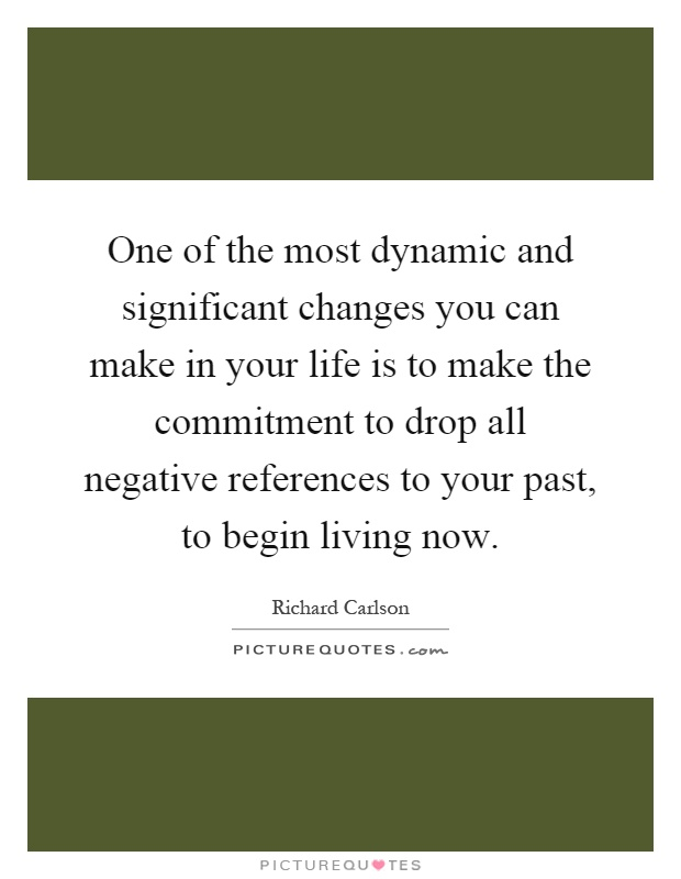 One of the most dynamic and significant changes you can make in your life is to make the commitment to drop all negative references to your past, to begin living now Picture Quote #1