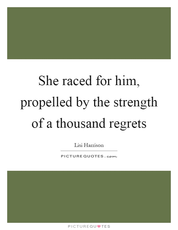 She raced for him, propelled by the strength of a thousand regrets Picture Quote #1