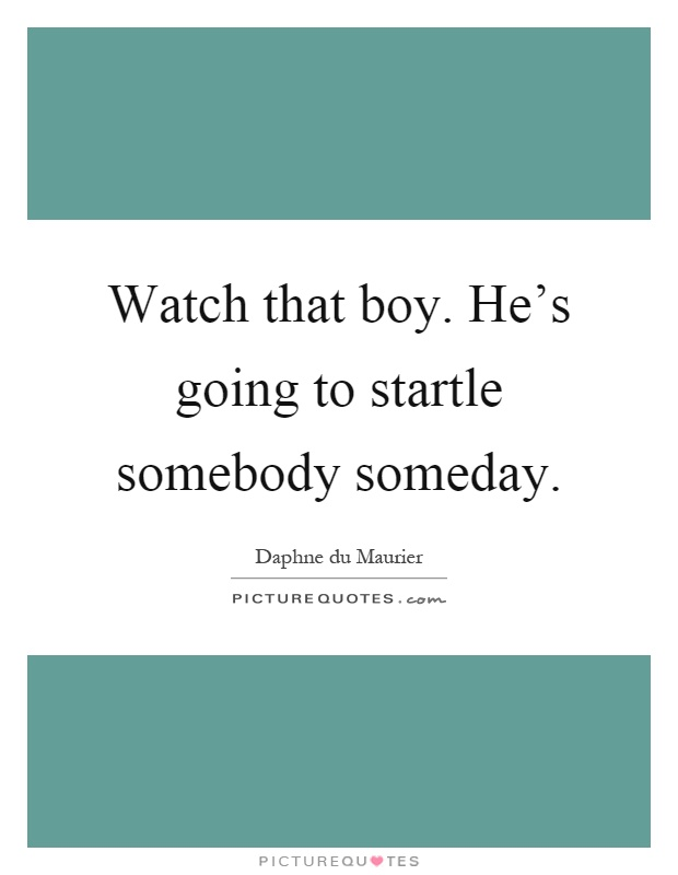 Watch that boy. He's going to startle somebody someday Picture Quote #1
