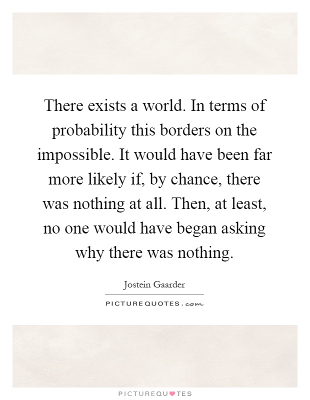 There exists a world. In terms of probability this borders on the impossible. It would have been far more likely if, by chance, there was nothing at all. Then, at least, no one would have began asking why there was nothing Picture Quote #1