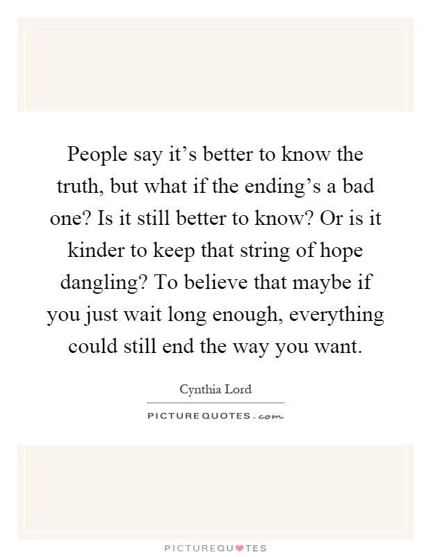 People say it's better to know the truth, but what if the ending's a bad one? Is it still better to know? Or is it kinder to keep that string of hope dangling? To believe that maybe if you just wait long enough, everything could still end the way you want Picture Quote #1