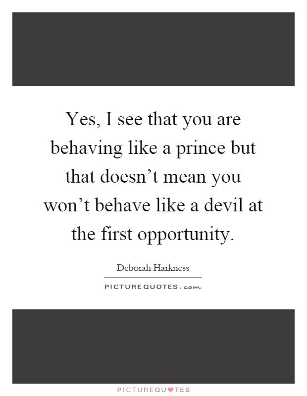 Yes, I see that you are behaving like a prince but that doesn't mean you won't behave like a devil at the first opportunity Picture Quote #1