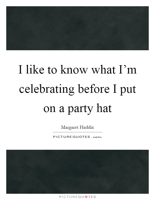 I like to know what I'm celebrating before I put on a party hat Picture Quote #1