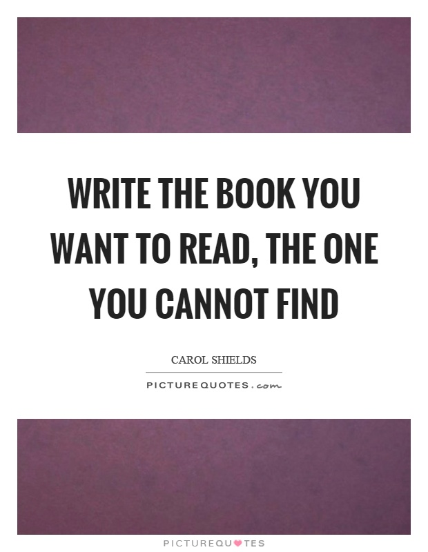 Write the book you want to read, the one you cannot find Picture Quote #1