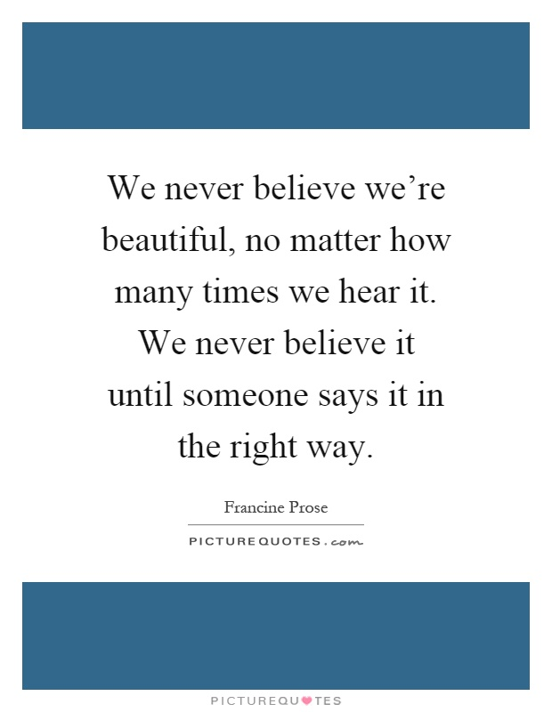 We never believe we're beautiful, no matter how many times we hear it. We never believe it until someone says it in the right way Picture Quote #1