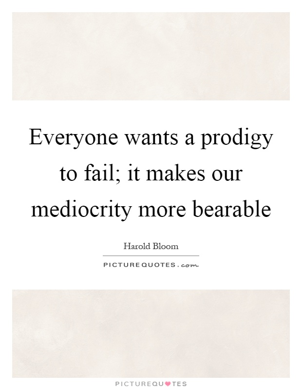 Everyone wants a prodigy to fail; it makes our mediocrity more bearable Picture Quote #1
