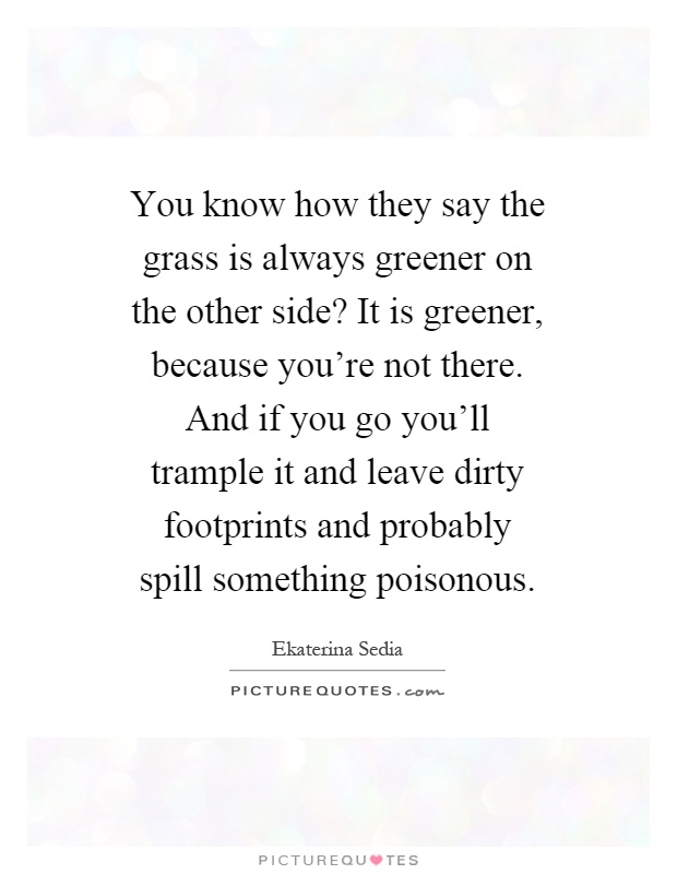 You know how they say the grass is always greener on the other side? It is greener, because you're not there. And if you go you'll trample it and leave dirty footprints and probably spill something poisonous Picture Quote #1