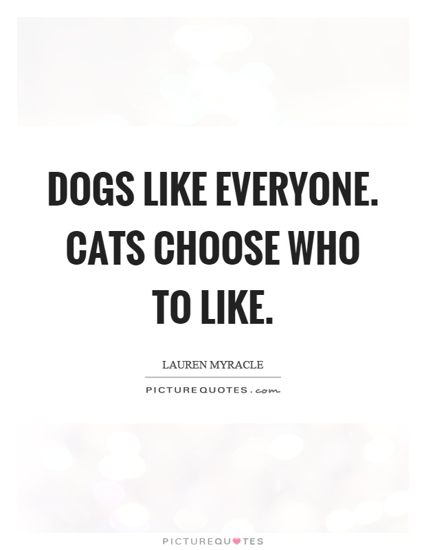 Dogs like everyone. Cats choose who to like Picture Quote #1