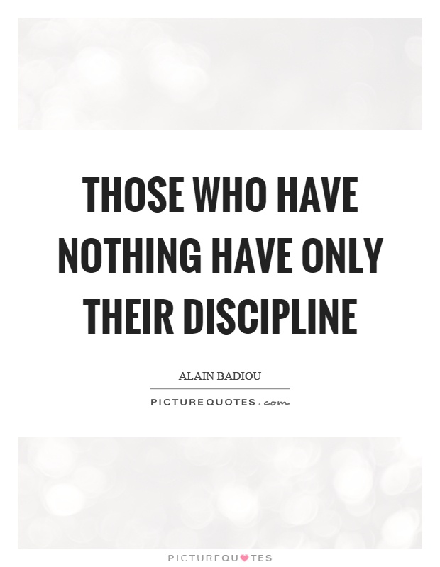 Those who have nothing have only their discipline Picture Quote #1