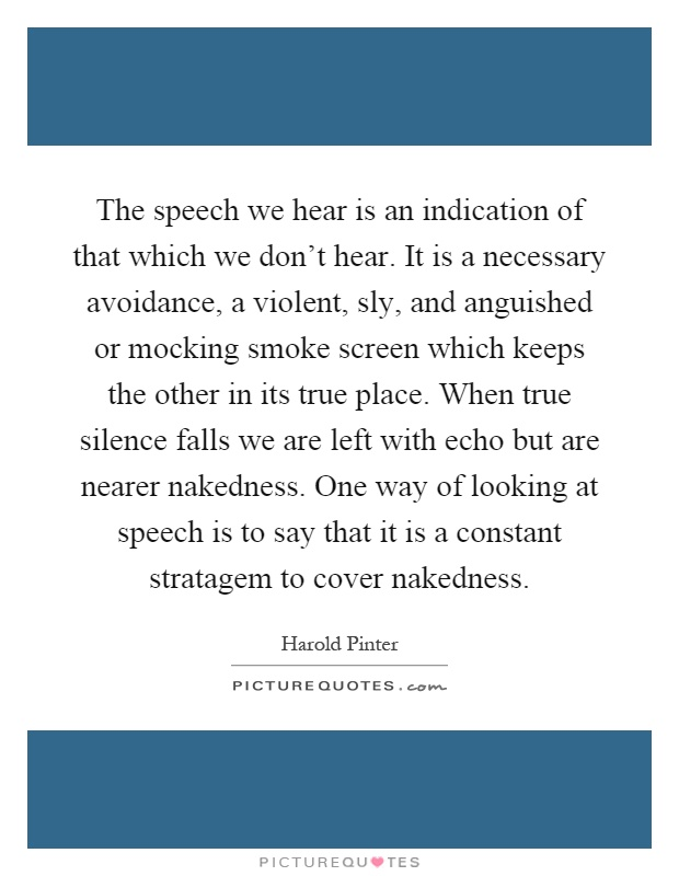 The speech we hear is an indication of that which we don't hear. It is a necessary avoidance, a violent, sly, and anguished or mocking smoke screen which keeps the other in its true place. When true silence falls we are left with echo but are nearer nakedness. One way of looking at speech is to say that it is a constant stratagem to cover nakedness Picture Quote #1