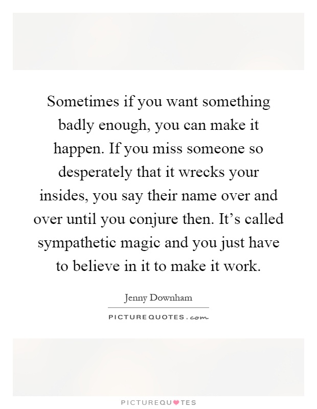 Sometimes if you want something badly enough, you can make it happen. If you miss someone so desperately that it wrecks your insides, you say their name over and over until you conjure then. It's called sympathetic magic and you just have to believe in it to make it work Picture Quote #1