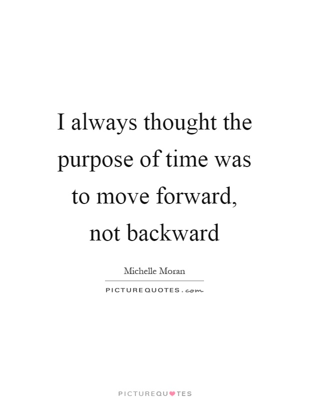 I always thought the purpose of time was to move forward, not backward Picture Quote #1