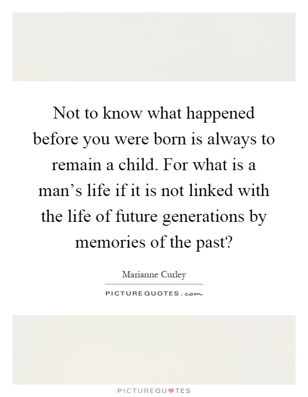 Not to know what happened before you were born is always to remain a child. For what is a man's life if it is not linked with the life of future generations by memories of the past? Picture Quote #1