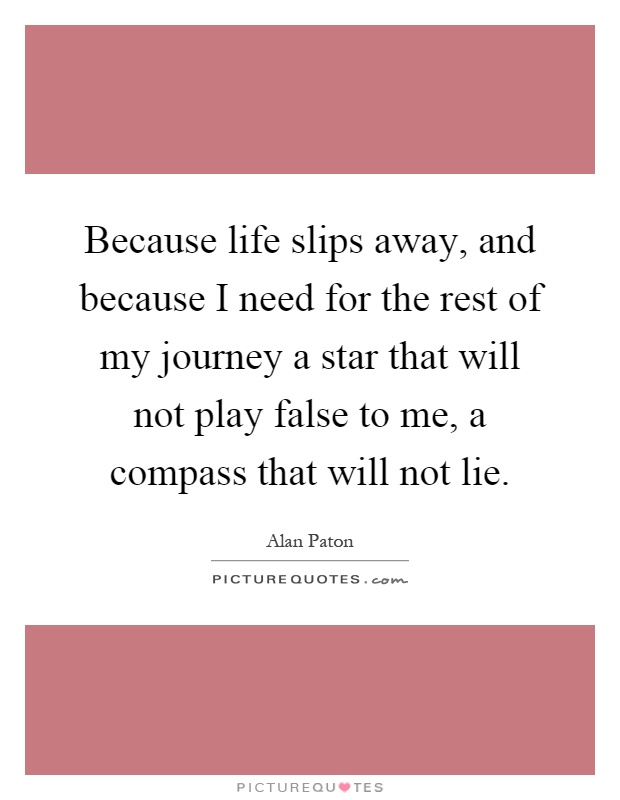 Because life slips away, and because I need for the rest of my journey a star that will not play false to me, a compass that will not lie Picture Quote #1