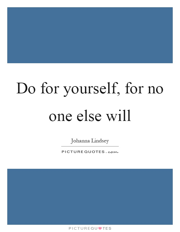 Do for yourself, for no one else will Picture Quote #1