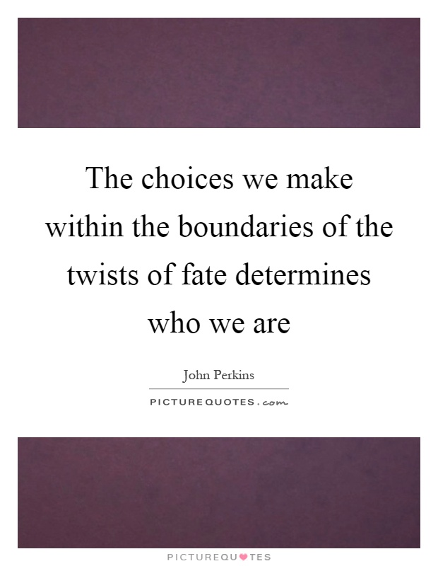 The choices we make within the boundaries of the twists of fate determines who we are Picture Quote #1