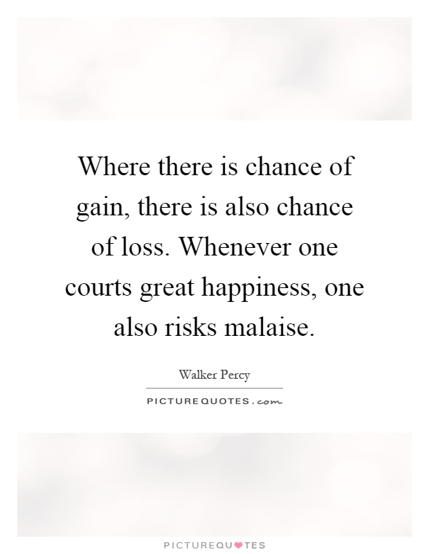 Where there is chance of gain, there is also chance of loss. Whenever one courts great happiness, one also risks malaise Picture Quote #1