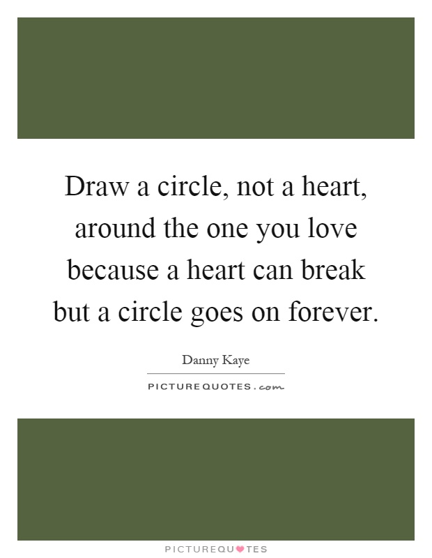 Draw a circle, not a heart, around the one you love because a heart can break but a circle goes on forever Picture Quote #1