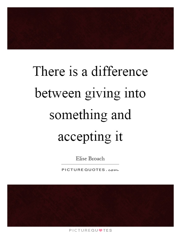 There is a difference between giving into something and accepting it Picture Quote #1