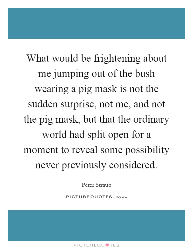 What would be frightening about me jumping out of the bush wearing a pig mask is not the sudden surprise, not me, and not the pig mask, but that the ordinary world had split open for a moment to reveal some possibility never previously considered Picture Quote #1