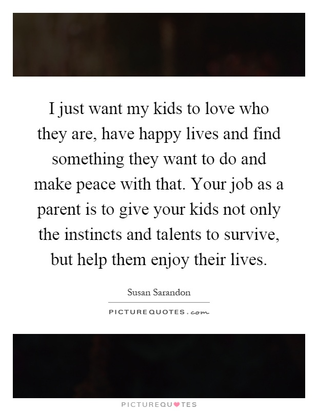 I just want my kids to love who they are, have happy lives and find something they want to do and make peace with that. Your job as a parent is to give your kids not only the instincts and talents to survive, but help them enjoy their lives Picture Quote #1