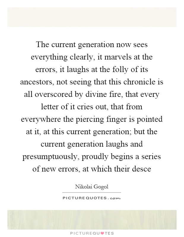The current generation now sees everything clearly, it marvels at the errors, it laughs at the folly of its ancestors, not seeing that this chronicle is all overscored by divine fire, that every letter of it cries out, that from everywhere the piercing finger is pointed at it, at this current generation; but the current generation laughs and presumptuously, proudly begins a series of new errors, at which their desce Picture Quote #1
