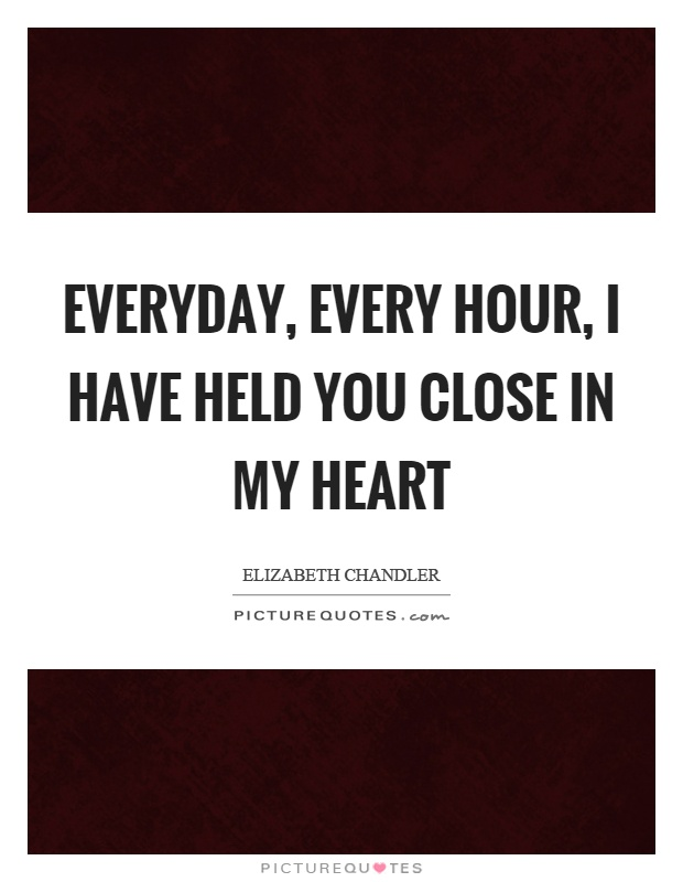 Everyday, every hour, I have held you close in my heart Picture Quote #1