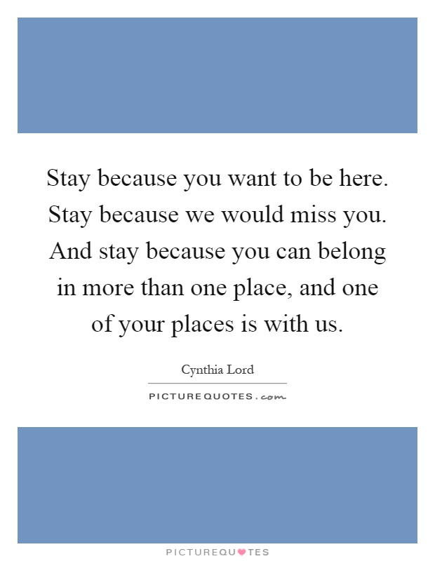 Stay because you want to be here. Stay because we would miss you. And stay because you can belong in more than one place, and one of your places is with us Picture Quote #1