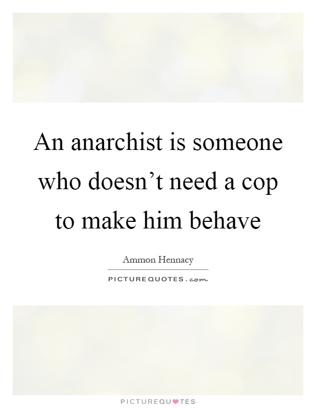An anarchist is someone who doesn't need a cop to make him behave Picture Quote #1