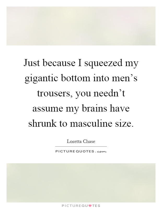 Just because I squeezed my gigantic bottom into men's trousers, you needn't assume my brains have shrunk to masculine size Picture Quote #1