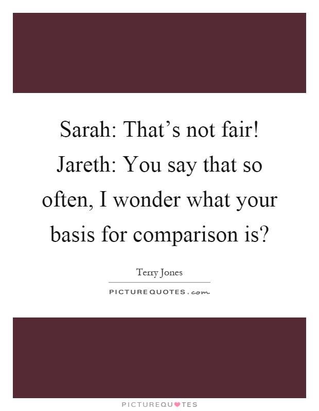 Sarah: That's not fair! Jareth: You say that so often, I wonder what your basis for comparison is? Picture Quote #1