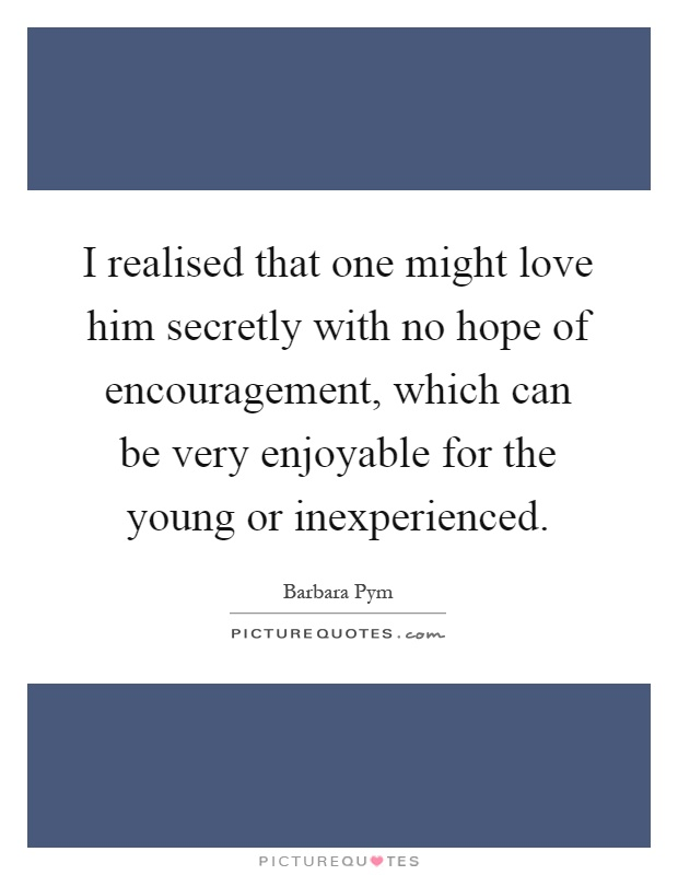 I realised that one might love him secretly with no hope of encouragement, which can be very enjoyable for the young or inexperienced Picture Quote #1