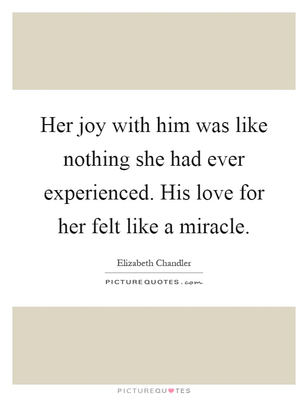 Her joy with him was like nothing she had ever experienced. His love for her felt like a miracle Picture Quote #1