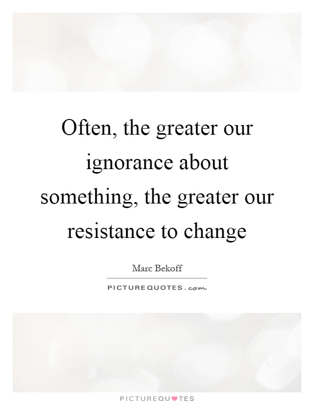 Often, the greater our ignorance about something, the greater our resistance to change Picture Quote #1
