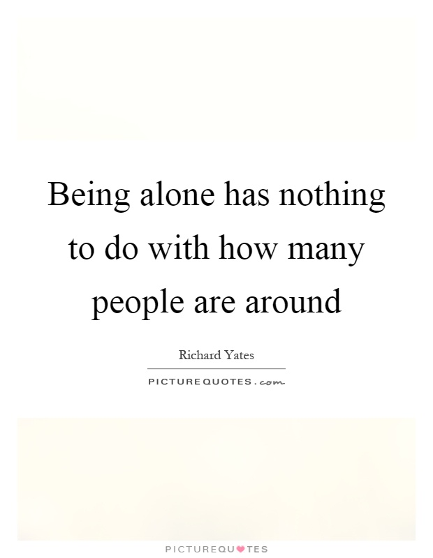 Being alone has nothing to do with how many people are around Picture Quote #1
