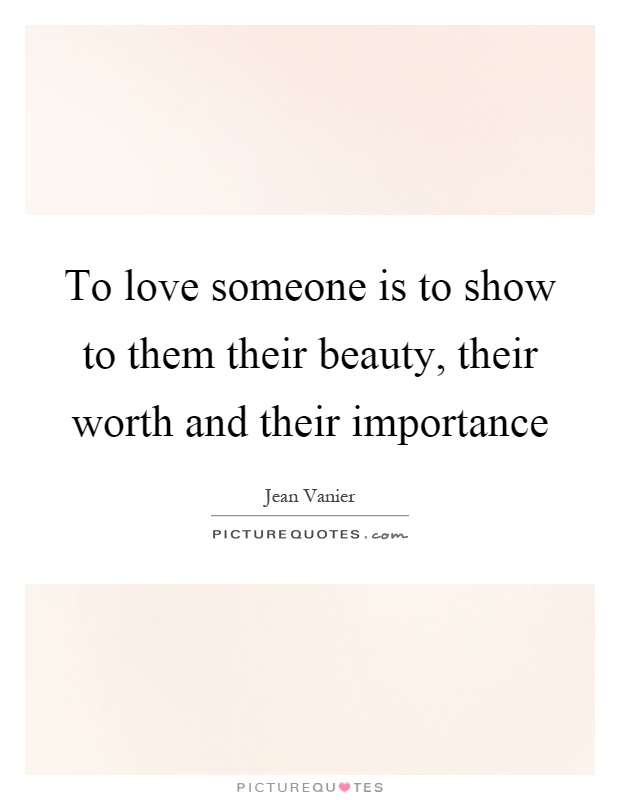 To love someone is to show to them their beauty, their worth and their importance Picture Quote #1