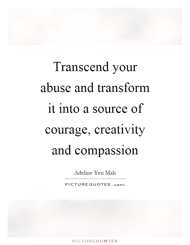 Transcend your abuse and transform it into a source of courage, creativity and compassion Picture Quote #1