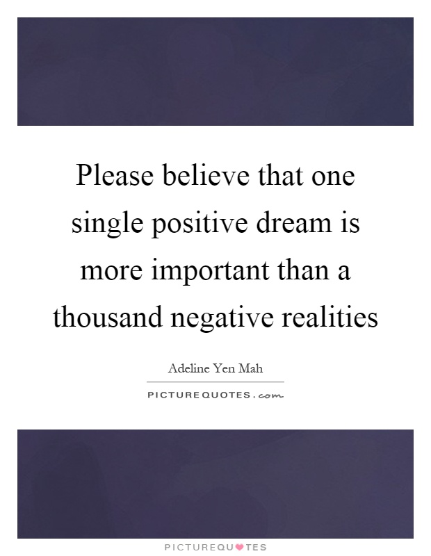 Please believe that one single positive dream is more important than a thousand negative realities Picture Quote #1