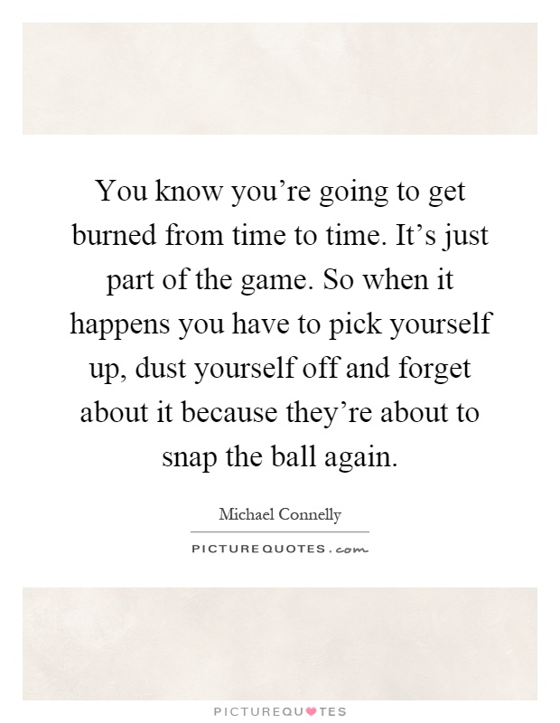 You know you're going to get burned from time to time. It's just part of the game. So when it happens you have to pick yourself up, dust yourself off and forget about it because they're about to snap the ball again Picture Quote #1
