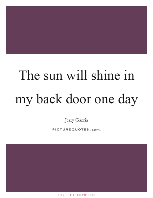 The sun will shine in my back door one day Picture Quote #1